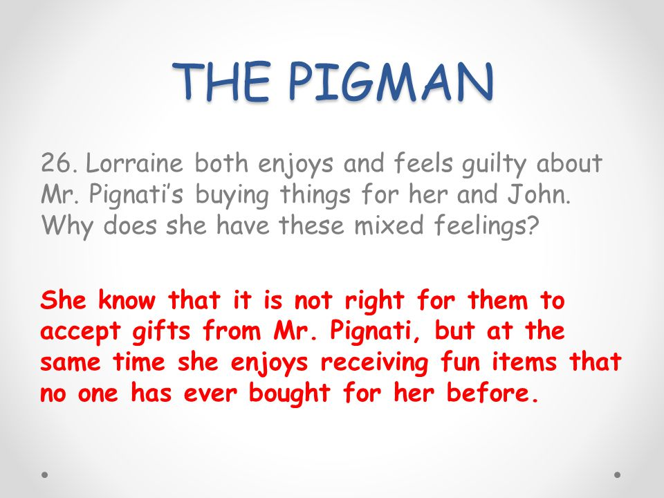 THE PIGMAN 26. Lorraine both enjoys and feels guilty about Mr. Pignatis buying things for her and John. Why does she have these mixed feelings? She kn