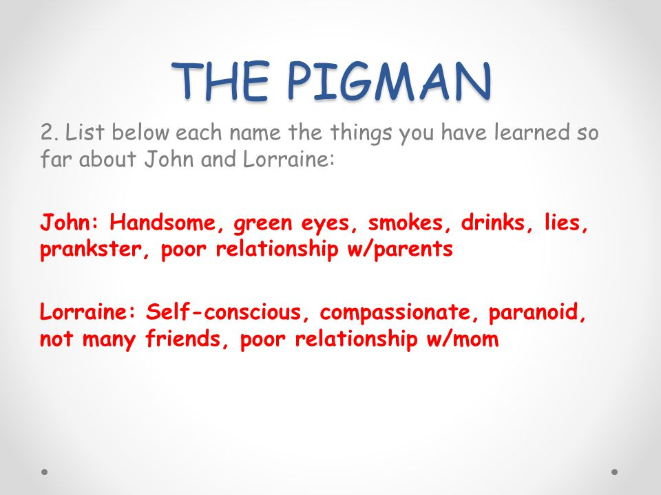 THE PIGMAN 2. List below each name the things you have learned so far about John and Lorraine: John: Handsome, green eyes, smokes, drinks, lies, prank