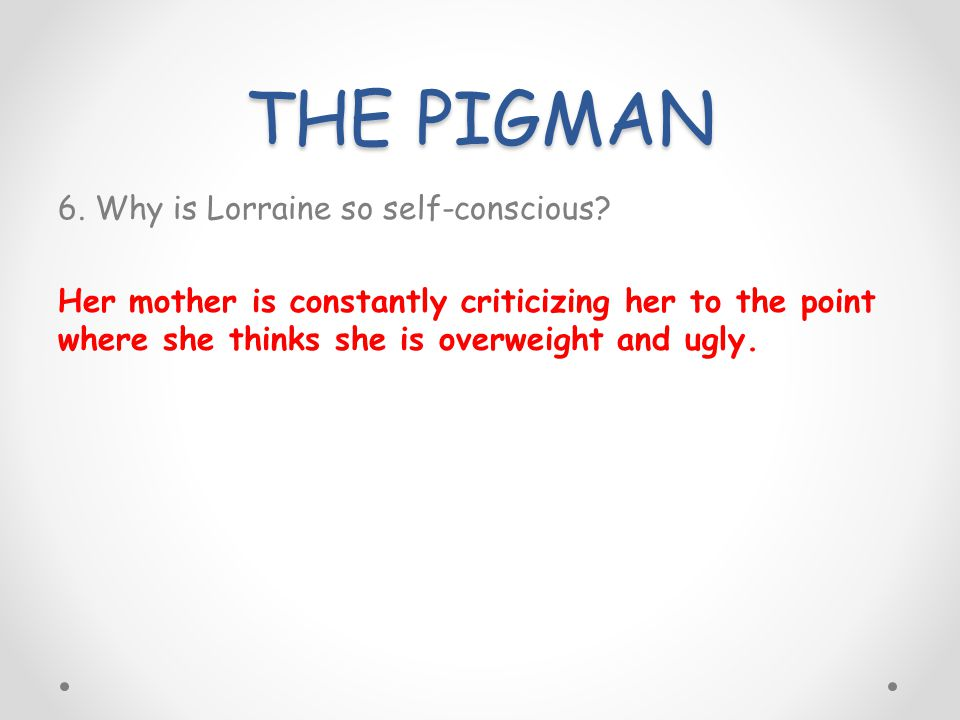 THE PIGMAN 6. Why is Lorraine so self-conscious? Her mother is constantly criticizing her to the point where she thinks she is overweight and ugly.