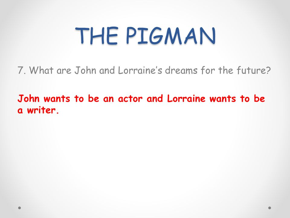 THE PIGMAN 7. What are John and Lorraines dreams for the future? John wants to be an actor and Lorraine wants to be a writer.