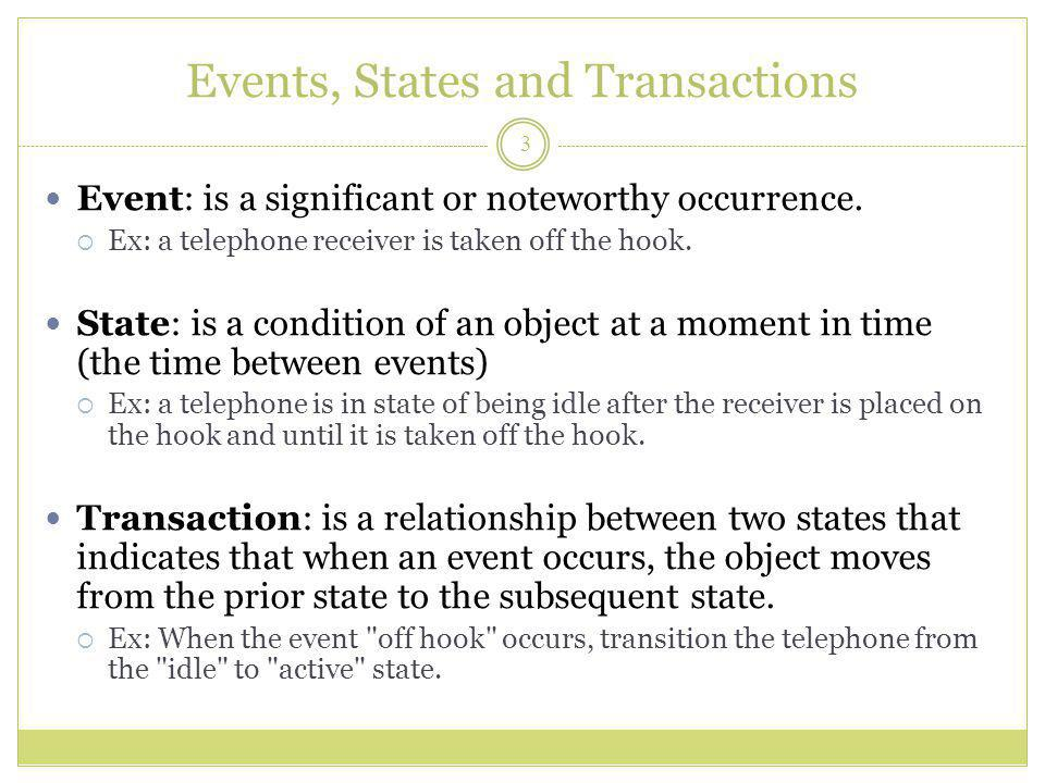 Events, States and Transactions Event: is a significant or noteworthy occurrence.