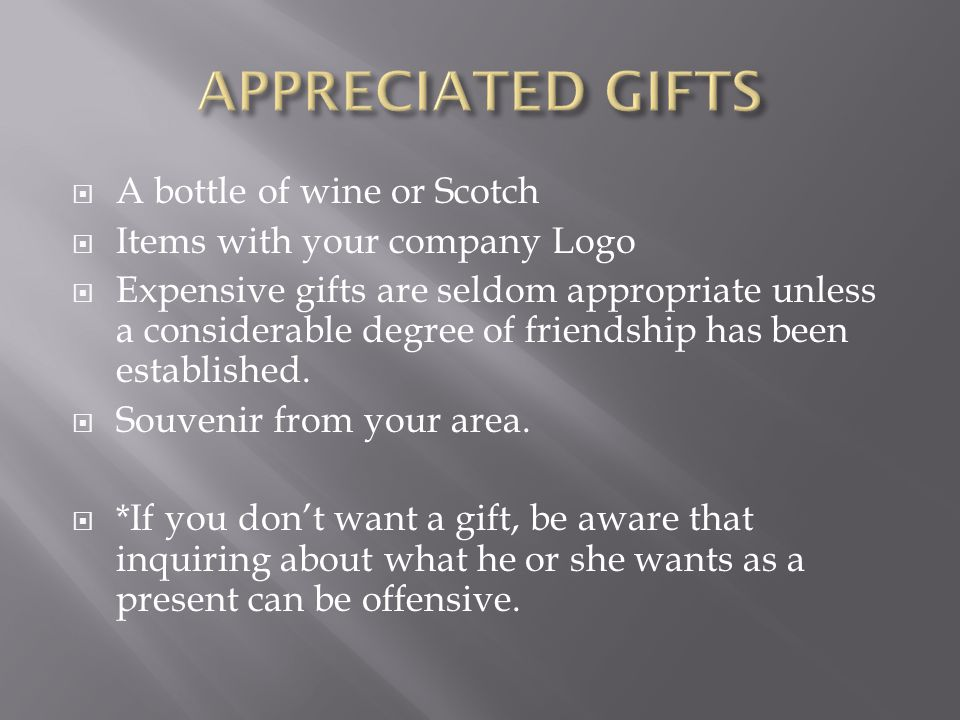 A bottle of wine or Scotch Items with your company Logo Expensive gifts are seldom appropriate unless a considerable degree of friendship has been est