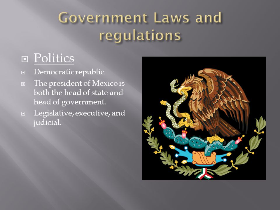 Politics Democratic republic The president of Mexico is both the head of state and head of government. Legislative, executive, and judicial.