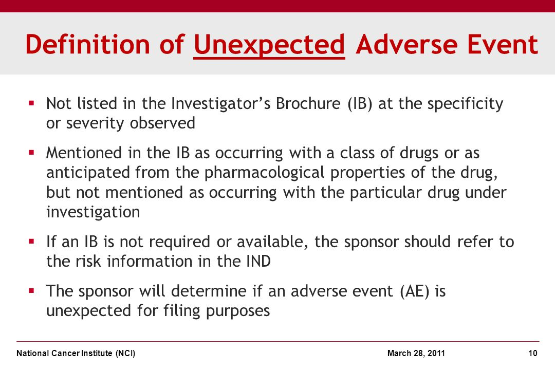 National Cancer Institute (NCI) March 28, 2011 10 Definition of Unexpected Adverse Event Not listed in the Investigators Brochure (IB) at the specific