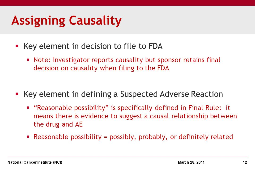 National Cancer Institute (NCI) March 28, 2011 12 Assigning Causality Key element in decision to file to FDA Note: Investigator reports causality but