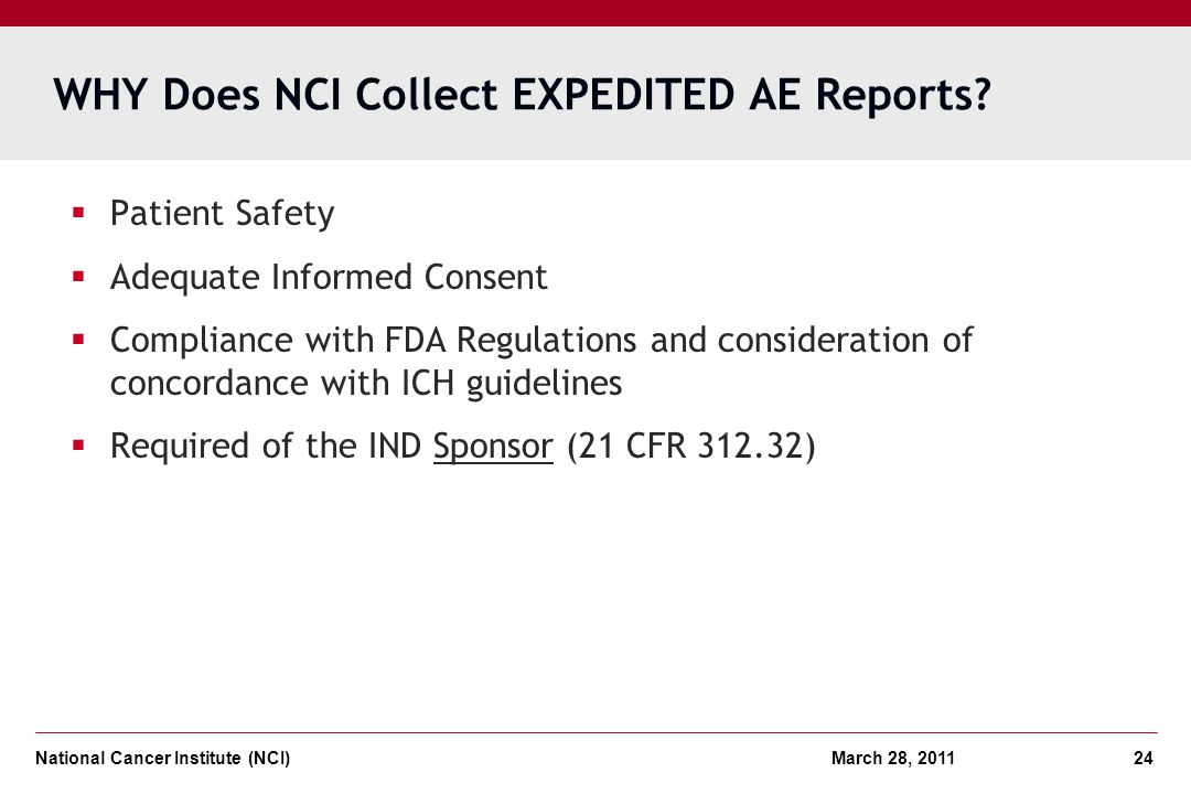 National Cancer Institute (NCI) March 28, 2011 24 WHY Does NCI Collect EXPEDITED AE Reports? Patient Safety Adequate Informed Consent Compliance with