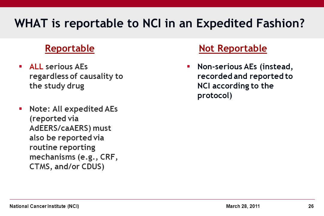 National Cancer Institute (NCI) March 28, 2011 26 WHAT is reportable to NCI in an Expedited Fashion? ALL serious AEs regardless of causality to the st