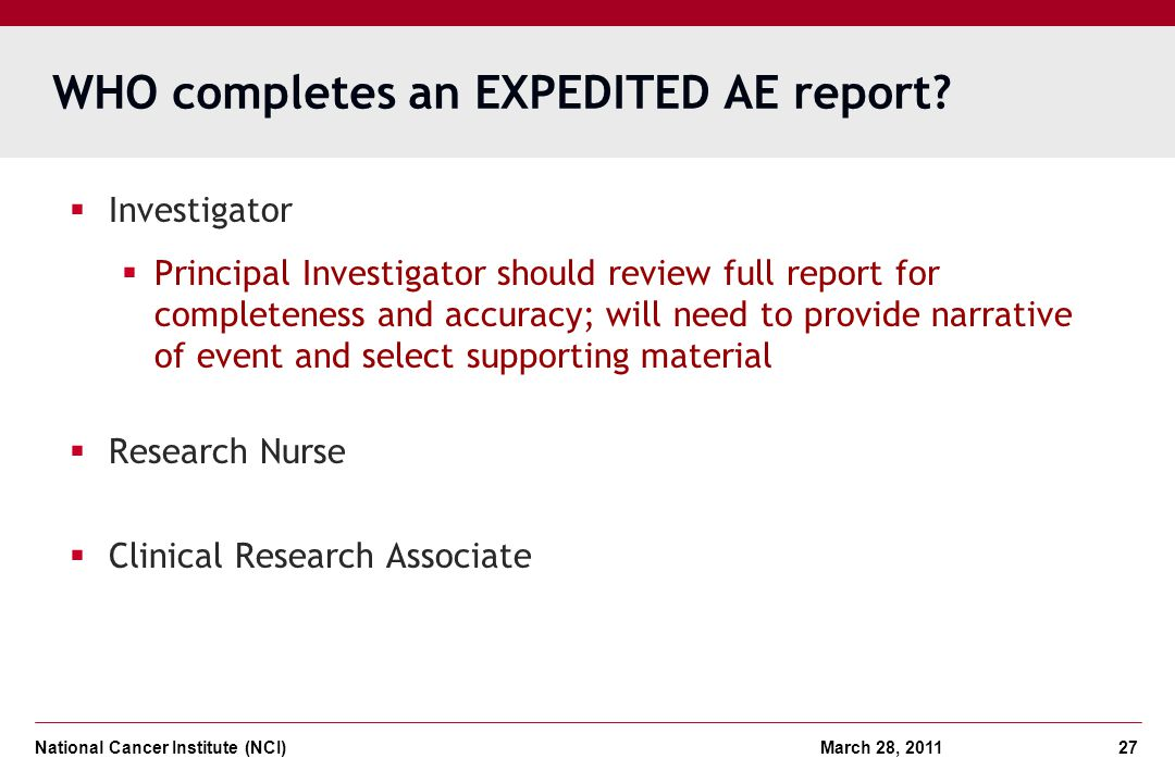 National Cancer Institute (NCI) March 28, 2011 27 WHO completes an EXPEDITED AE report? Investigator Principal Investigator should review full report