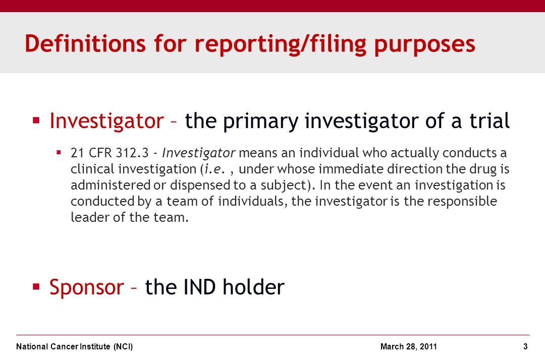 National Cancer Institute (NCI) March 28, 2011 3 Definitions for reporting/filing purposes Investigator – the primary investigator of a trial 21 CFR 3
