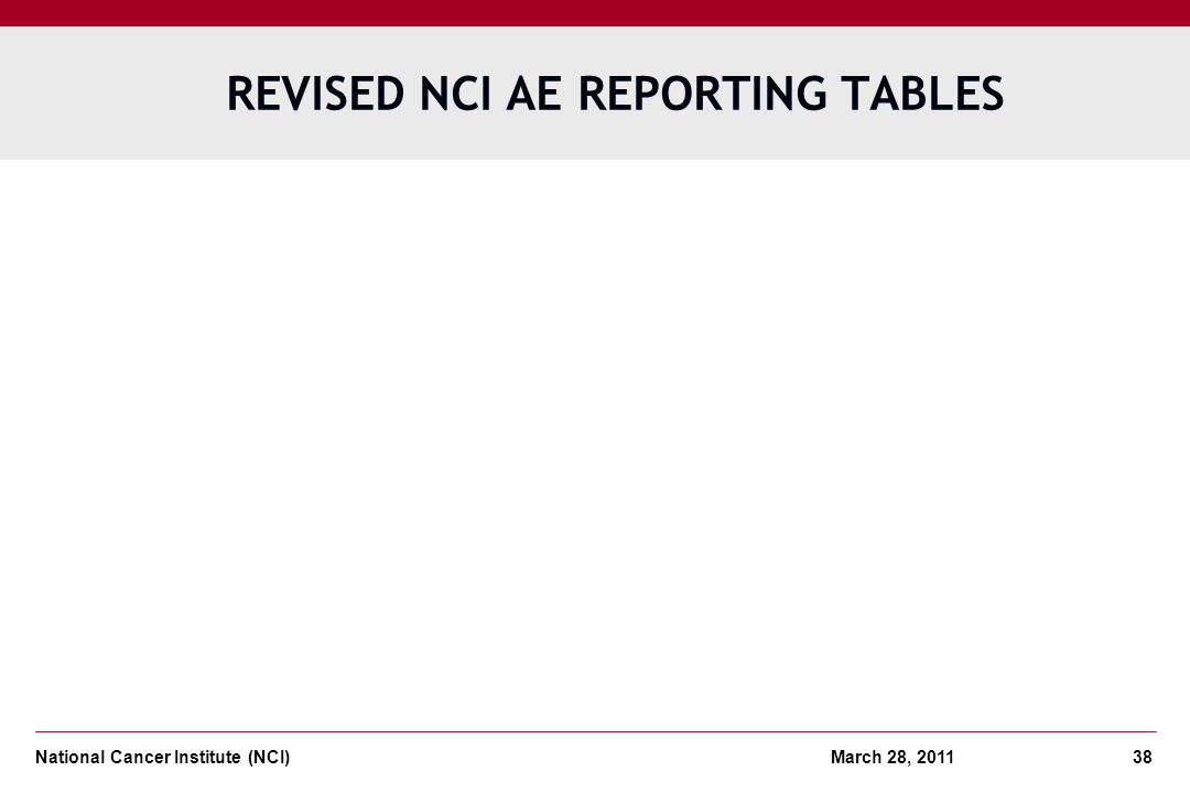 National Cancer Institute (NCI) March 28, 2011 38 REVISED NCI AE REPORTING TABLES