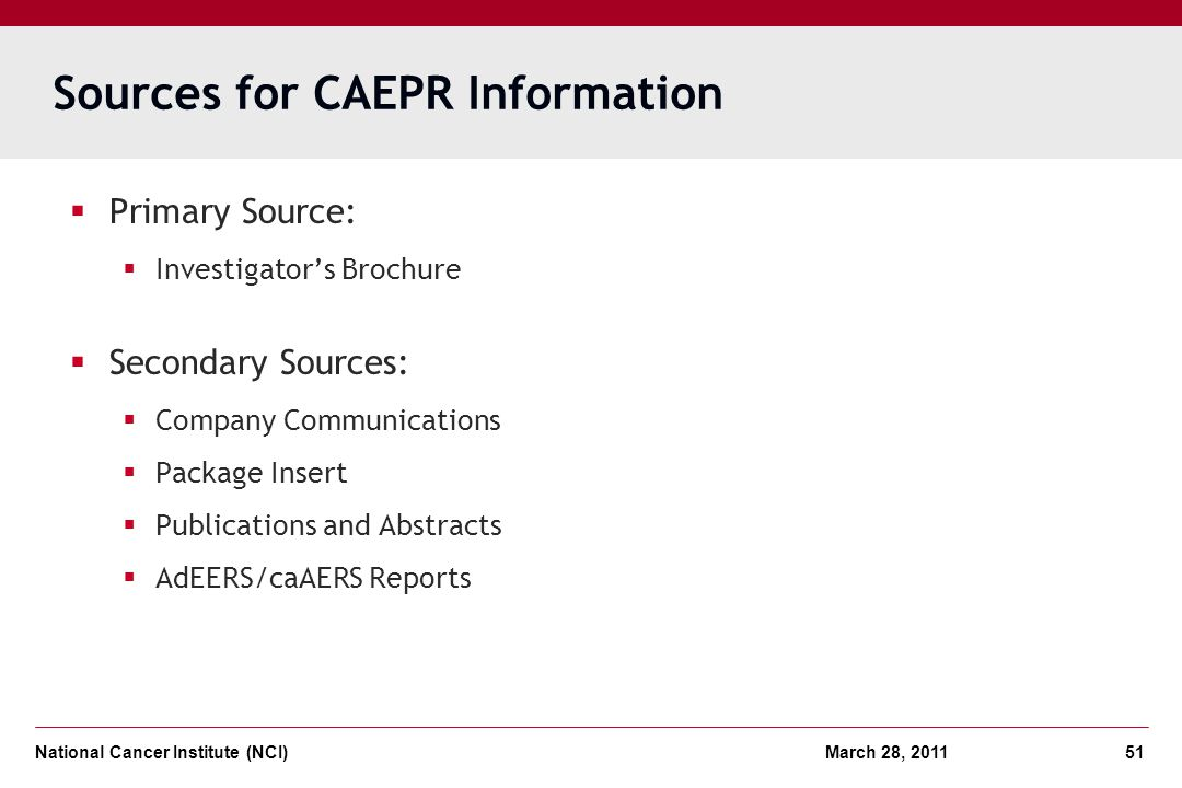 National Cancer Institute (NCI) March 28, 2011 51 Sources for CAEPR Information Primary Source: Investigators Brochure Secondary Sources: Company Comm