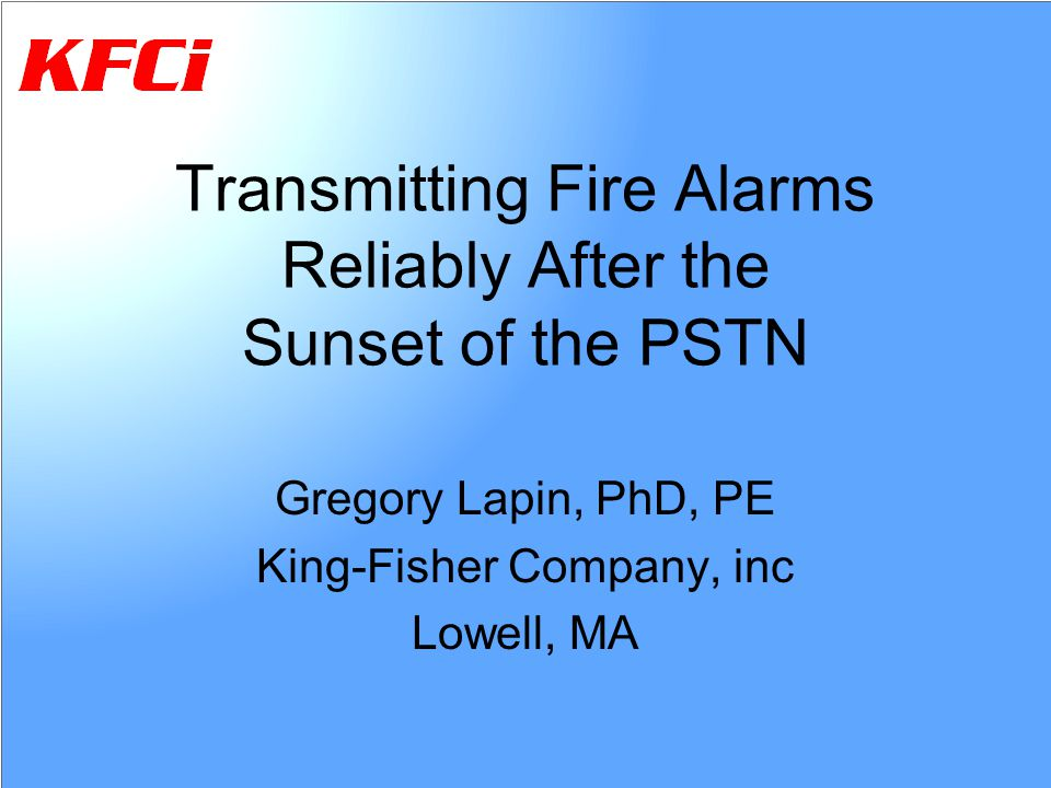 Transmitting Fire Alarms Reliably After the Sunset of the PSTN Gregory Lapin, PhD, PE King-Fisher Company, inc Lowell, MA