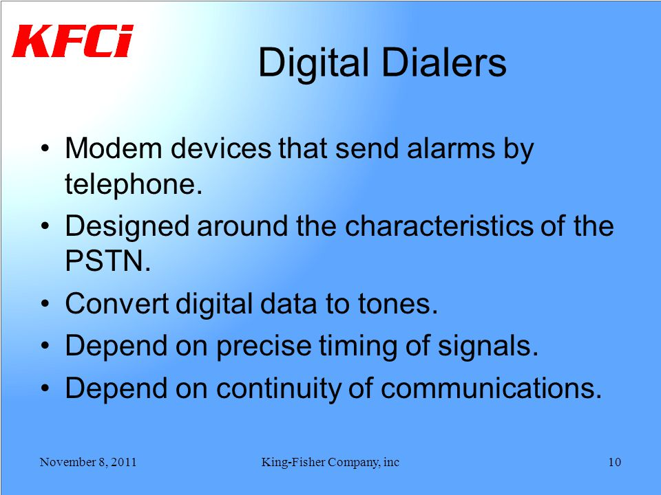 Digital Dialers Modem devices that send alarms by telephone. Designed around the characteristics of the PSTN. Convert digital data to tones. Depend on
