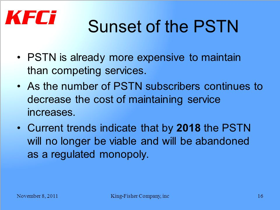 Sunset of the PSTN PSTN is already more expensive to maintain than competing services. As the number of PSTN subscribers continues to decrease the cos