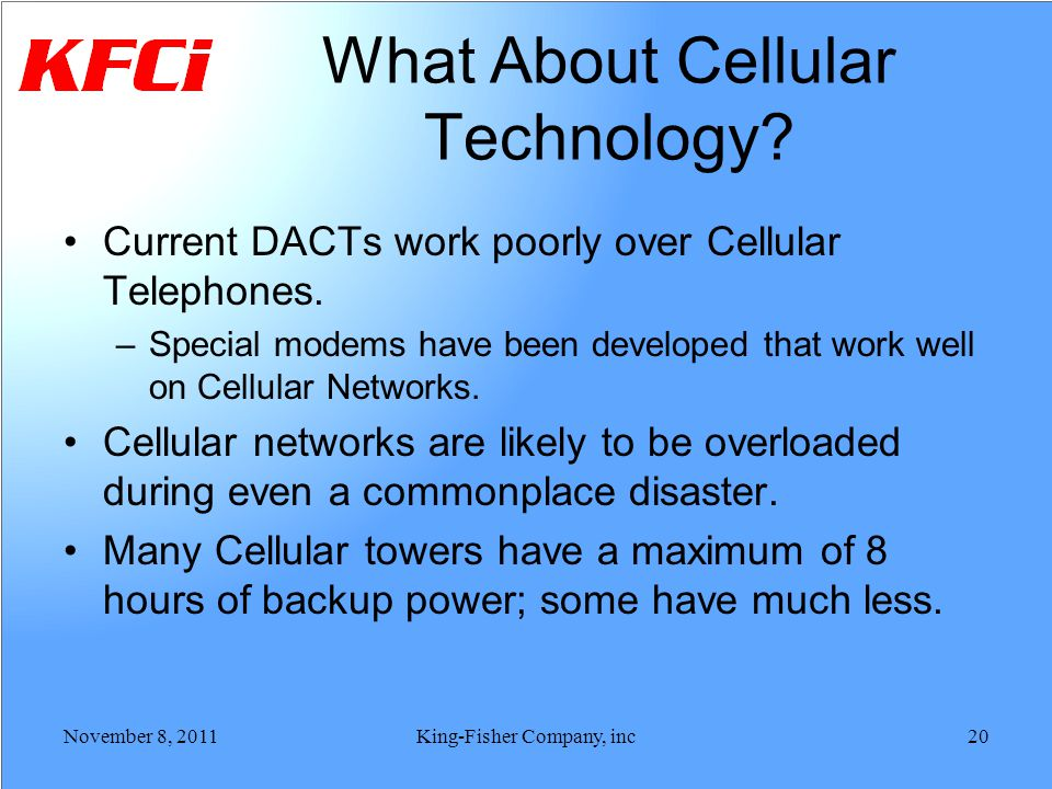 What About Cellular Technology? Current DACTs work poorly over Cellular Telephones. –Special modems have been developed that work well on Cellular Net