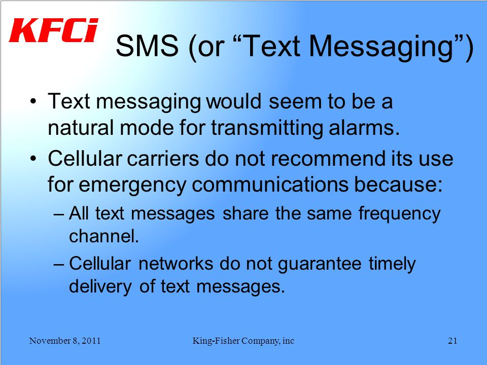 SMS (or Text Messaging) Text messaging would seem to be a natural mode for transmitting alarms. Cellular carriers do not recommend its use for emergen