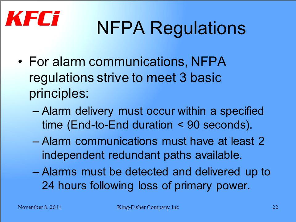NFPA Regulations For alarm communications, NFPA regulations strive to meet 3 basic principles: –Alarm delivery must occur within a specified time (End