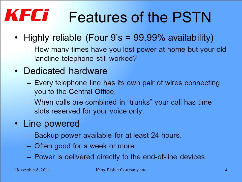 Features of the PSTN Highly reliable (Four 9s = 99.99% availability) –How many times have you lost power at home but your old landline telephone still