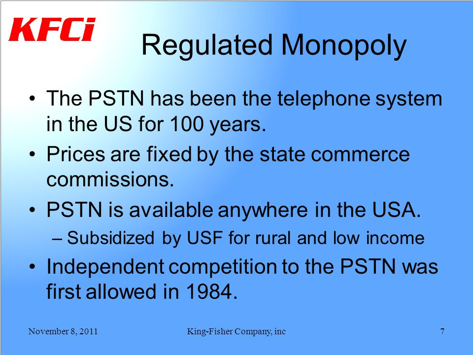 Regulated Monopoly The PSTN has been the telephone system in the US for 100 years. Prices are fixed by the state commerce commissions. PSTN is availab