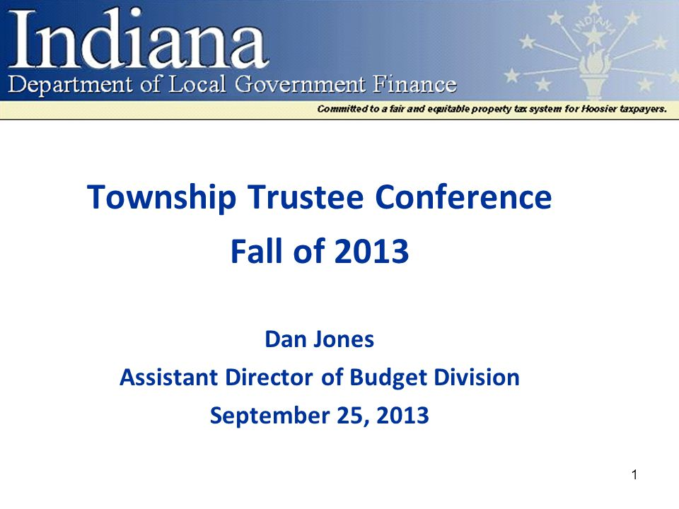 Township Trustee Conference Fall of 2013 Dan Jones Assistant Director of Budget Division September 25, 2013 1