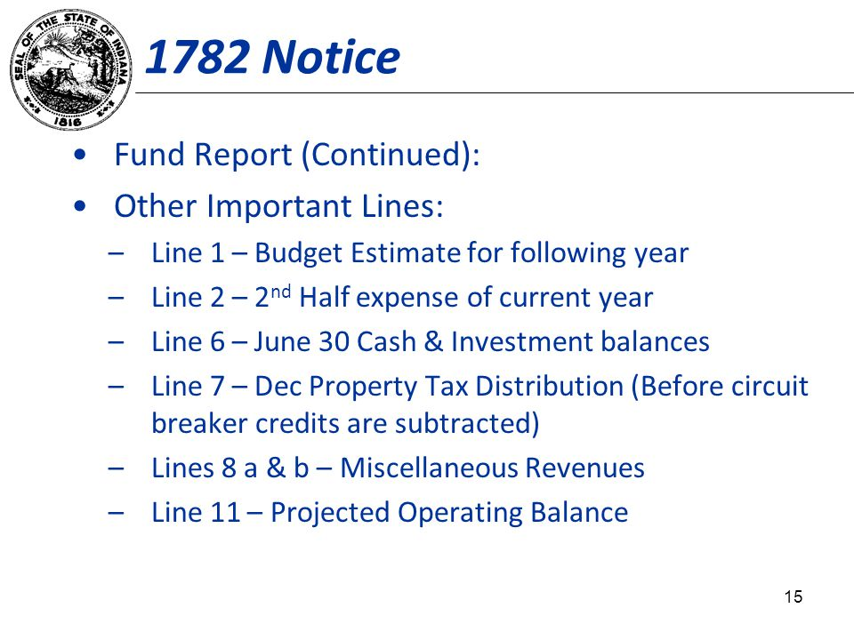 1782 Notice Fund Report (Continued): Other Important Lines: –Line 1 – Budget Estimate for following year –Line 2 – 2 nd Half expense of current year –Line 6 – June 30 Cash & Investment balances –Line 7 – Dec Property Tax Distribution (Before circuit breaker credits are subtracted) –Lines 8 a & b – Miscellaneous Revenues –Line 11 – Projected Operating Balance 15
