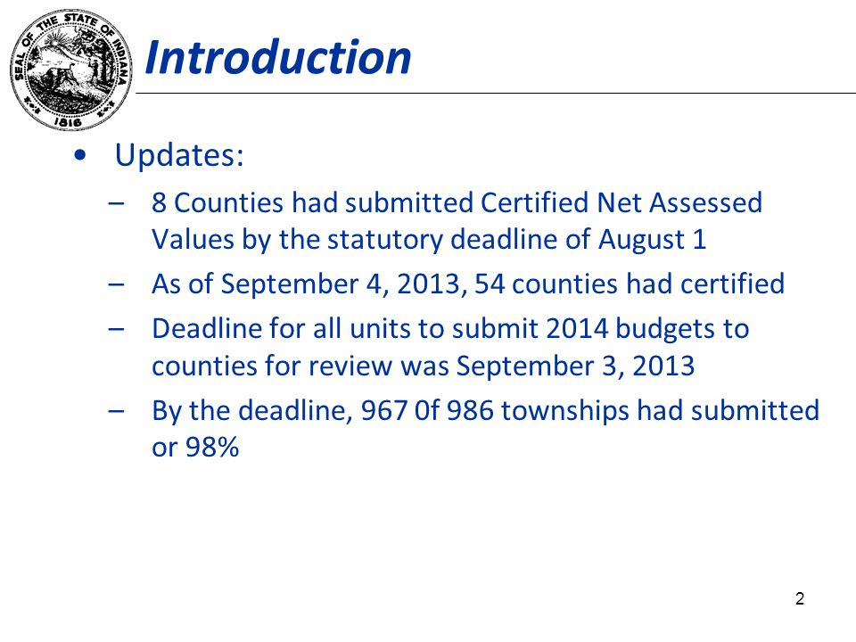 Introduction Updates: –8 Counties had submitted Certified Net Assessed Values by the statutory deadline of August 1 –As of September 4, 2013, 54 counties had certified –Deadline for all units to submit 2014 budgets to counties for review was September 3, 2013 –By the deadline, 967 0f 986 townships had submitted or 98% 2