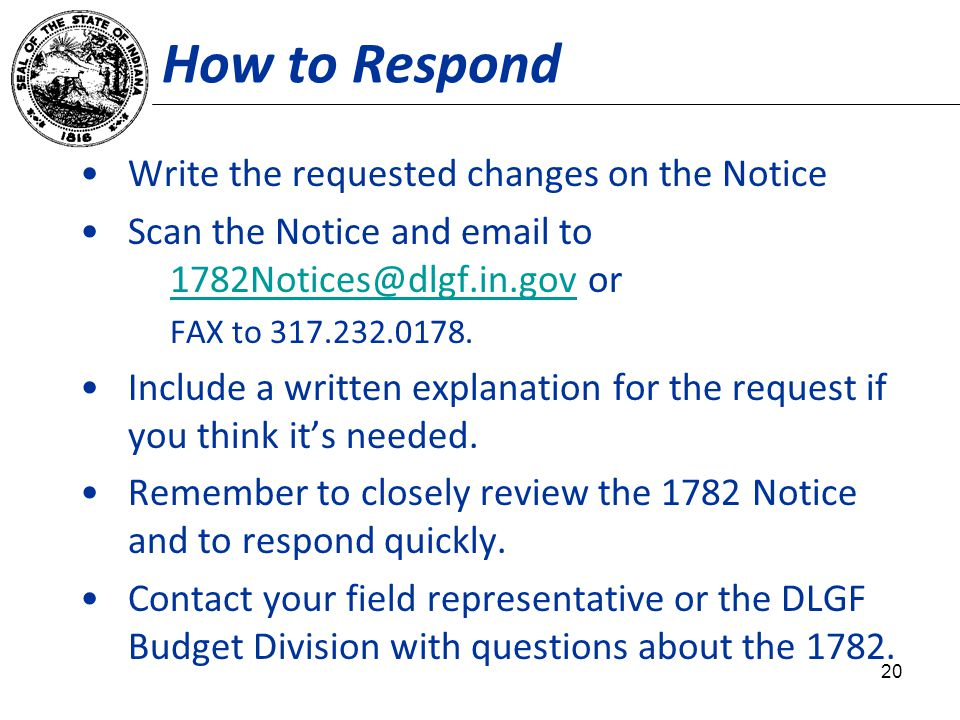 How to Respond Write the requested changes on the Notice Scan the Notice and email to 1782Notices@dlgf.in.gov or 1782Notices@dlgf.in.gov FAX to 317.23