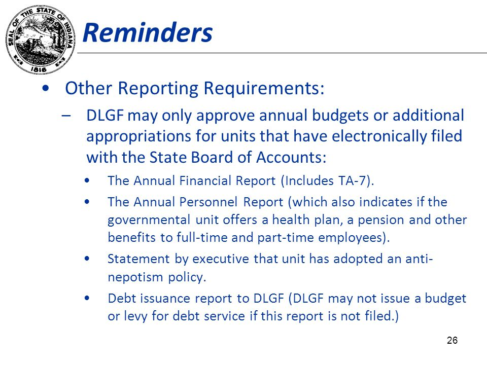 Reminders Other Reporting Requirements: –DLGF may only approve annual budgets or additional appropriations for units that have electronically filed with the State Board of Accounts: The Annual Financial Report (Includes TA-7).