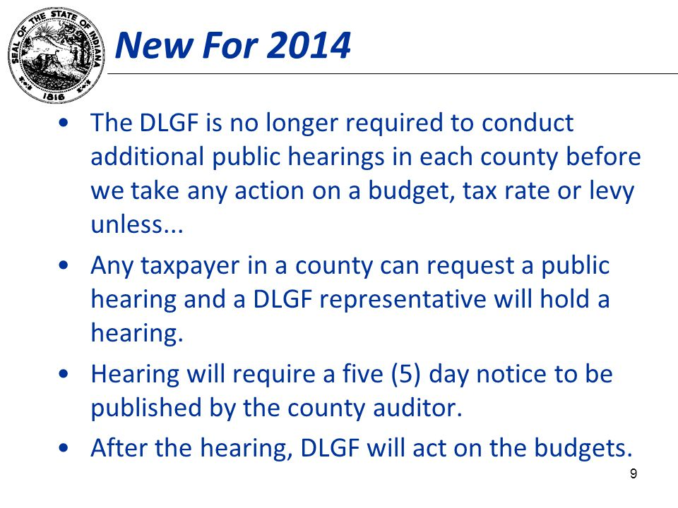New For 2014 The DLGF is no longer required to conduct additional public hearings in each county before we take any action on a budget, tax rate or le