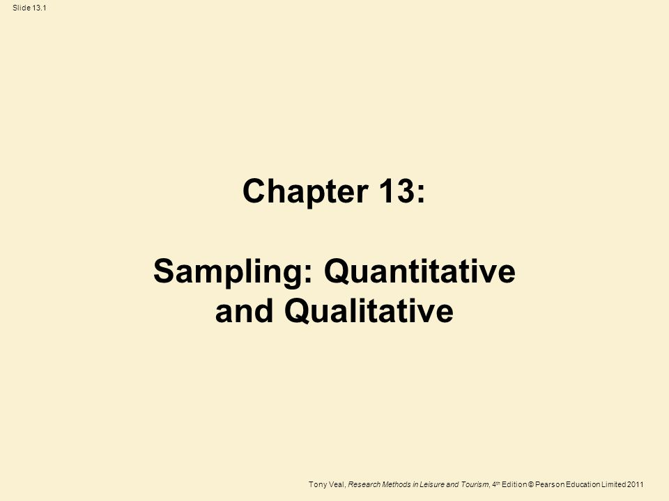 Tony Veal, Research Methods in Leisure and Tourism, 4 th Edition © Pearson Education Limited 2011 Slide 13.2 Contents Samples and populations Representativeness Sample size Weighting Sampling for qualitative research