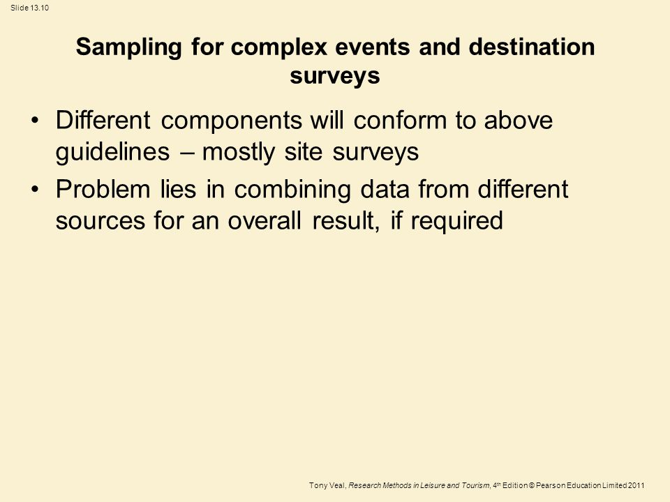 Tony Veal, Research Methods in Leisure and Tourism, 4 th Edition © Pearson Education Limited 2011 Slide 13.10 Sampling for complex events and destination surveys Different components will conform to above guidelines – mostly site surveys Problem lies in combining data from different sources for an overall result, if required
