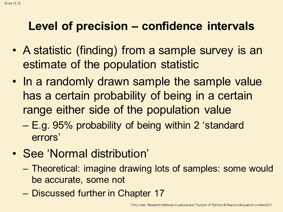 Tony Veal, Research Methods in Leisure and Tourism, 4 th Edition © Pearson Education Limited 2011 Slide 13.12 Level of precision – confidence intervals A statistic (finding) from a sample survey is an estimate of the population statistic In a randomly drawn sample the sample value has a certain probability of being in a certain range either side of the population value –E.g.