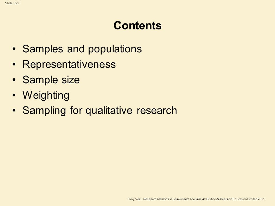 Tony Veal, Research Methods in Leisure and Tourism, 4 th Edition © Pearson Education Limited 2011 Slide 13.23 Time# of Interviews%Actual # of users (counts) % 9–11 am1022.2255.7 11.01–1 pm1226.724055.2 1.01–3 pm1124.411025.3 3.01–5 pm1226.7602.7 Total45100.0435100.0 Sample does not reflect the pattern of use Example: one survey at a site Table 13.4 Interview/usage data from a site/visitor survey