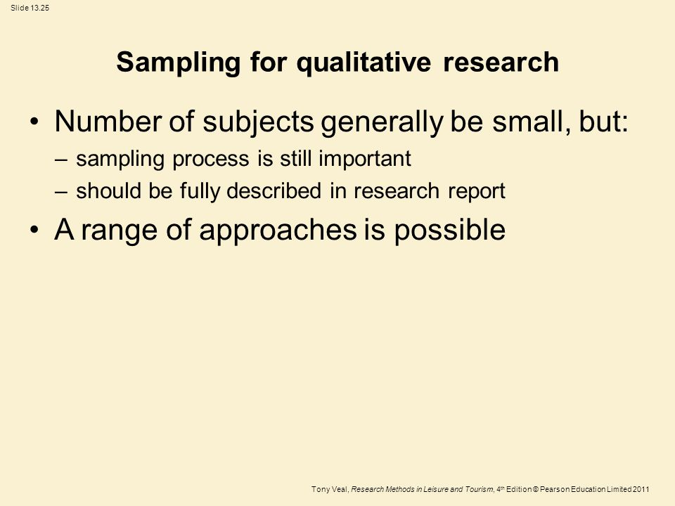 Tony Veal, Research Methods in Leisure and Tourism, 4 th Edition © Pearson Education Limited 2011 Slide 13.25 Sampling for qualitative research Number