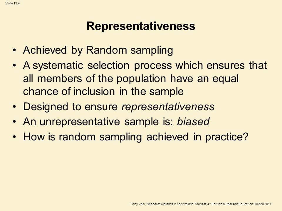 Tony Veal, Research Methods in Leisure and Tourism, 4 th Edition © Pearson Education Limited 2011 Slide 13.4 Representativeness Achieved by Random sampling A systematic selection process which ensures that all members of the population have an equal chance of inclusion in the sample Designed to ensure representativeness An unrepresentative sample is: biased How is random sampling achieved in practice?
