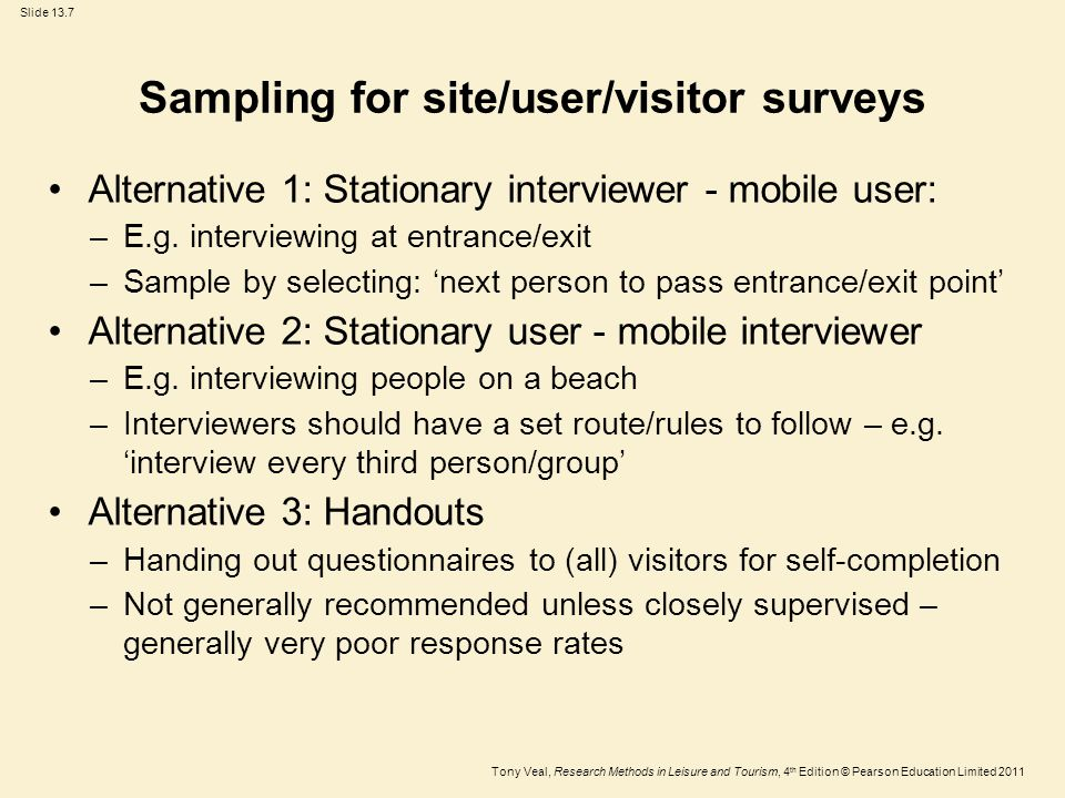 Tony Veal, Research Methods in Leisure and Tourism, 4 th Edition © Pearson Education Limited 2011 Slide 13.7 Sampling for site/user/visitor surveys Alternative 1: Stationary interviewer - mobile user: –E.g.
