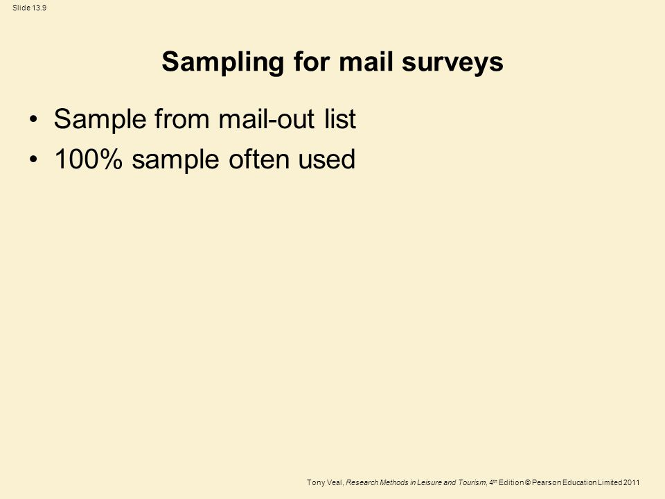 Tony Veal, Research Methods in Leisure and Tourism, 4 th Edition © Pearson Education Limited 2011 Slide 13.9 Sampling for mail surveys Sample from mail-out list 100% sample often used