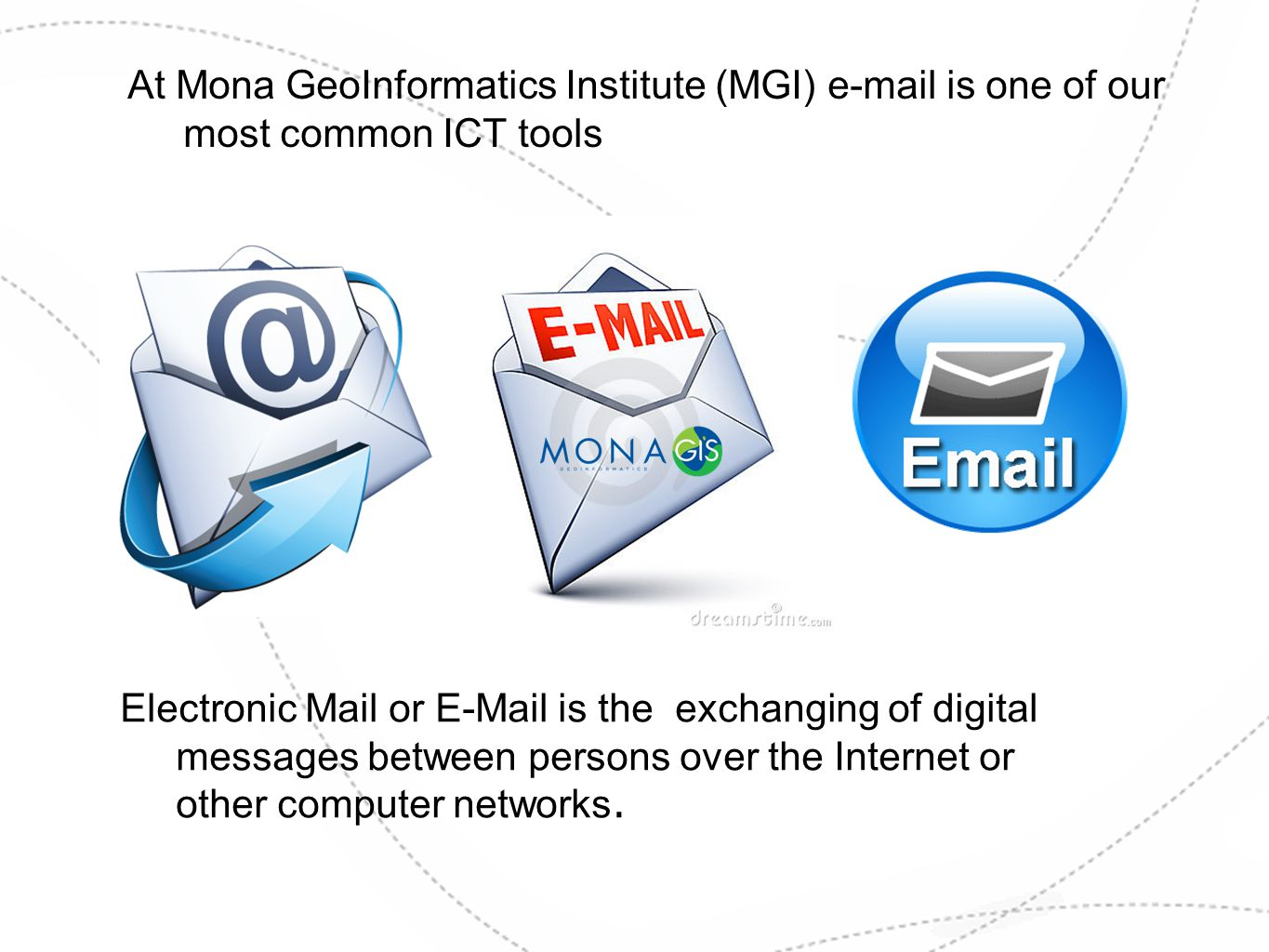 At Mona GeoInformatics Institute (MGI) e-mail is one of our most common ICT tools Electronic Mail or E-Mail is the exchanging of digital messages betw