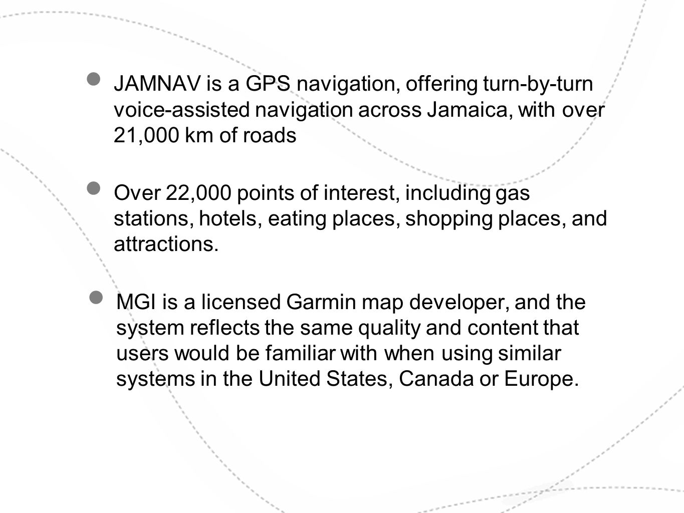 JAMNAV is a GPS navigation, offering turn-by-turn voice-assisted navigation across Jamaica, with over 21,000 km of roads Over 22,000 points of interes