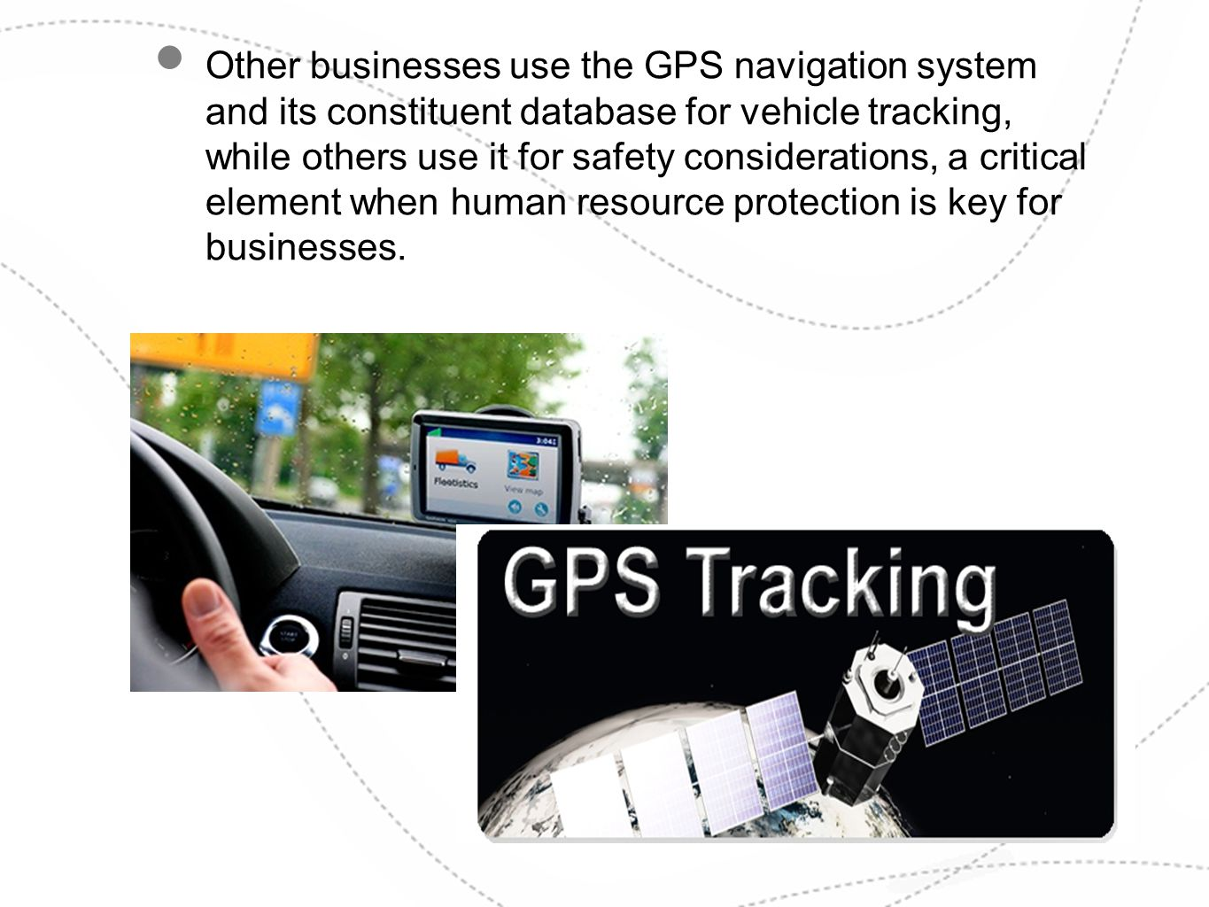 Other businesses use the GPS navigation system and its constituent database for vehicle tracking, while others use it for safety considerations, a cri