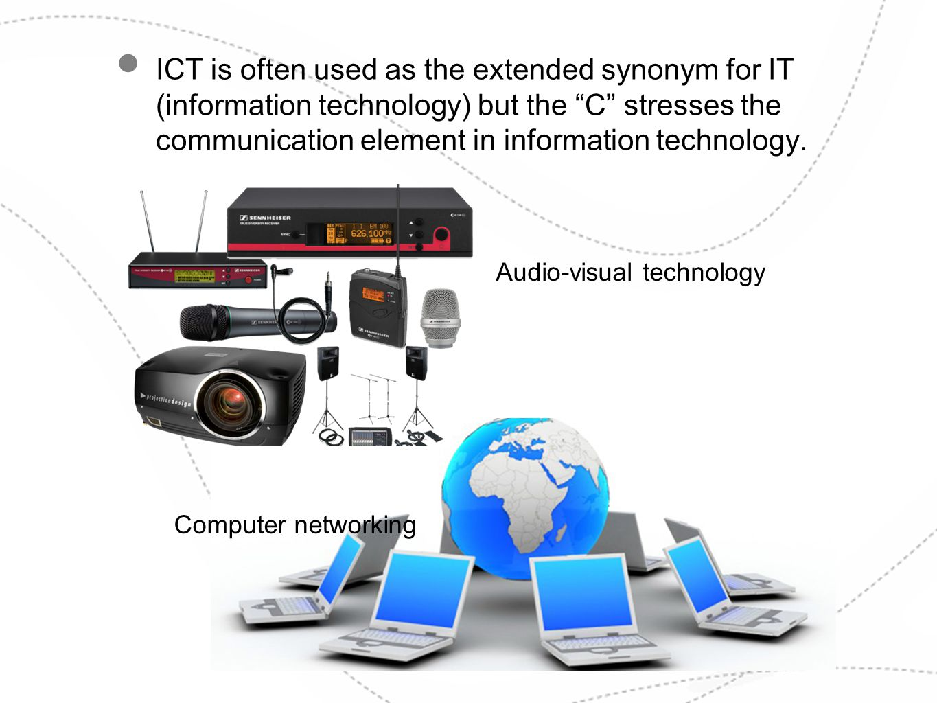ICT is often used as the extended synonym for IT (information technology) but the C stresses the communication element in information technology. Audi