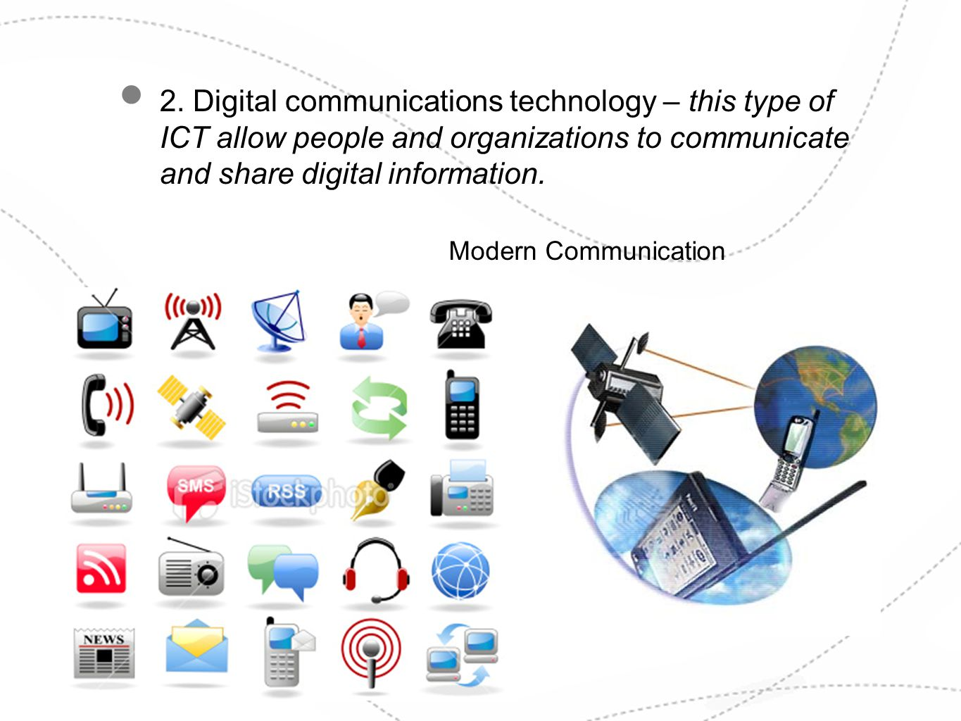 2. Digital communications technology – this type of ICT allow people and organizations to communicate and share digital information. Modern Communicat