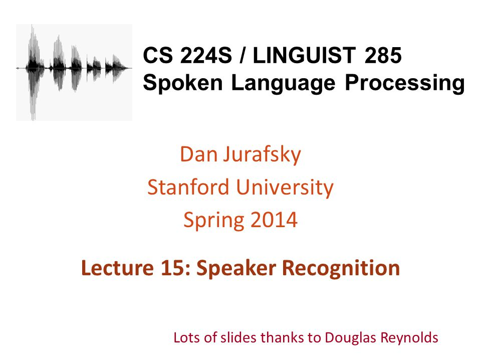 CS 224S / LINGUIST 285 Spoken Language Processing Dan Jurafsky Stanford University Spring 2014 Lecture 15: Speaker Recognition Lots of slides thanks t