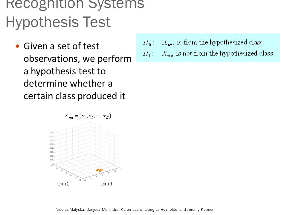 Recognition Systems Hypothesis Test Given a set of test observations, we perform a hypothesis test to determine whether a certain class produced it Ni