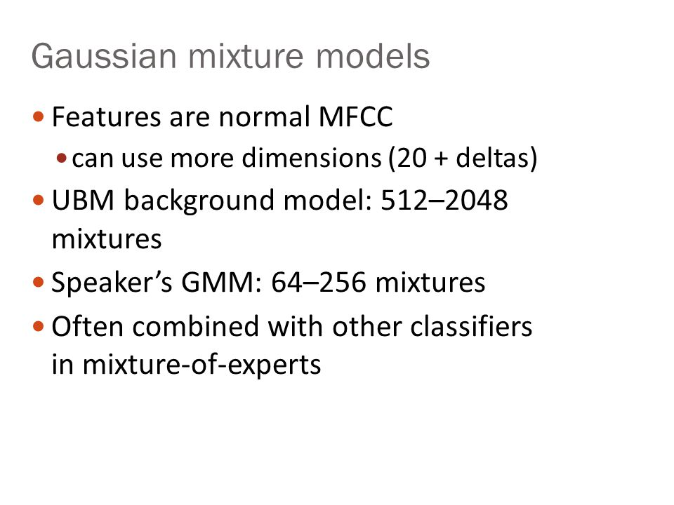 Gaussian mixture models Features are normal MFCC can use more dimensions (20 + deltas) UBM background model: 512–2048 mixtures Speakers GMM: 64–256 mi