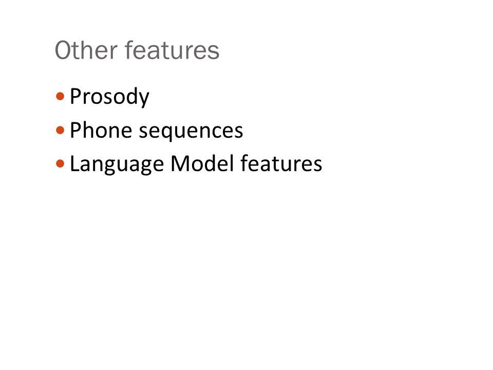 Other features Prosody Phone sequences Language Model features