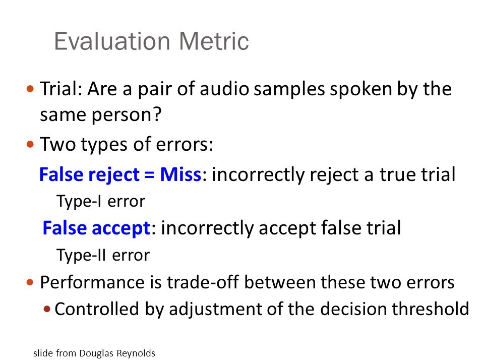 Evaluation Metric Trial: Are a pair of audio samples spoken by the same person? Two types of errors: False reject = Miss: incorrectly reject a true tr