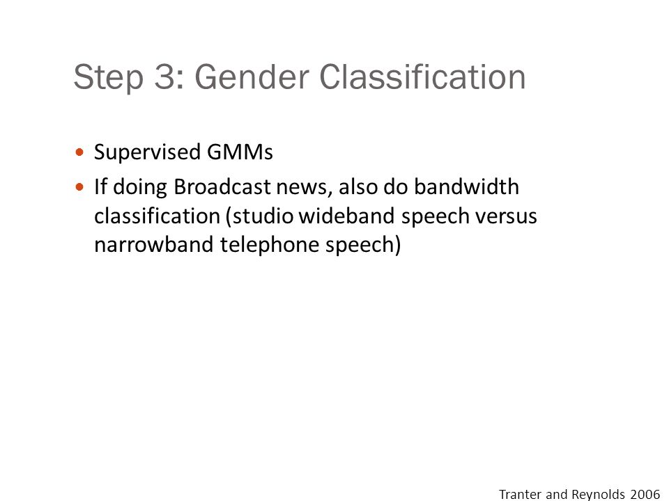 Step 3: Gender Classification Supervised GMMs If doing Broadcast news, also do bandwidth classification (studio wideband speech versus narrowband tele