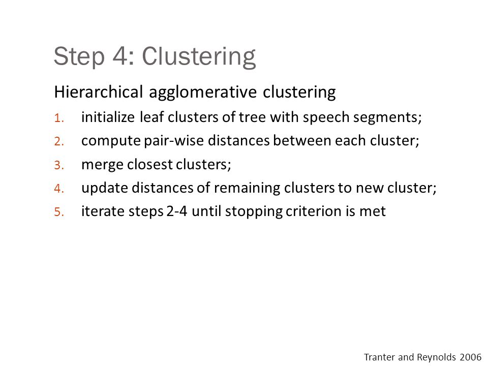 Step 4: Clustering Hierarchical agglomerative clustering 1. initialize leaf clusters of tree with speech segments; 2. compute pair-wise distances betw