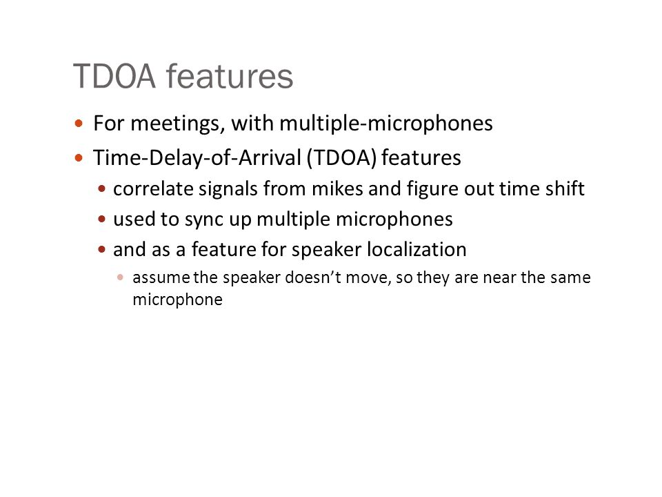TDOA features For meetings, with multiple-microphones Time-Delay-of-Arrival (TDOA) features correlate signals from mikes and figure out time shift use
